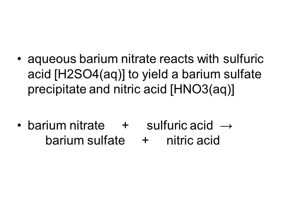 aqueous barium nitrate reacts with sulfuric acid [H2SO4(aq)] to yield a barium sulfate precipitate and nitric acid [HNO3(aq)]